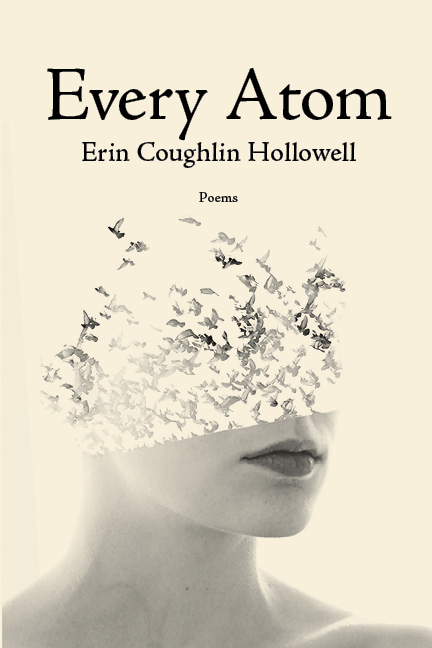 A cream background with a woman's face in black and white that turns into birds flying away towards the top, and black script that reads Every Atom poems by Erin Coughlin Hollowell.