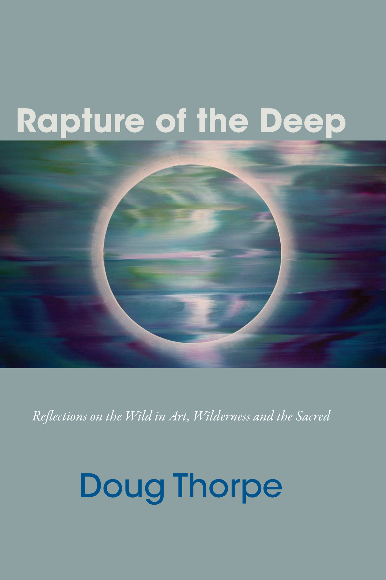 White and blue text stating Rapture of the Deep Reflections on the Wild in Art, Wilderness and the Sacred by Doug Thorpe over a blue grey background with the central image of a colorful eclipse.