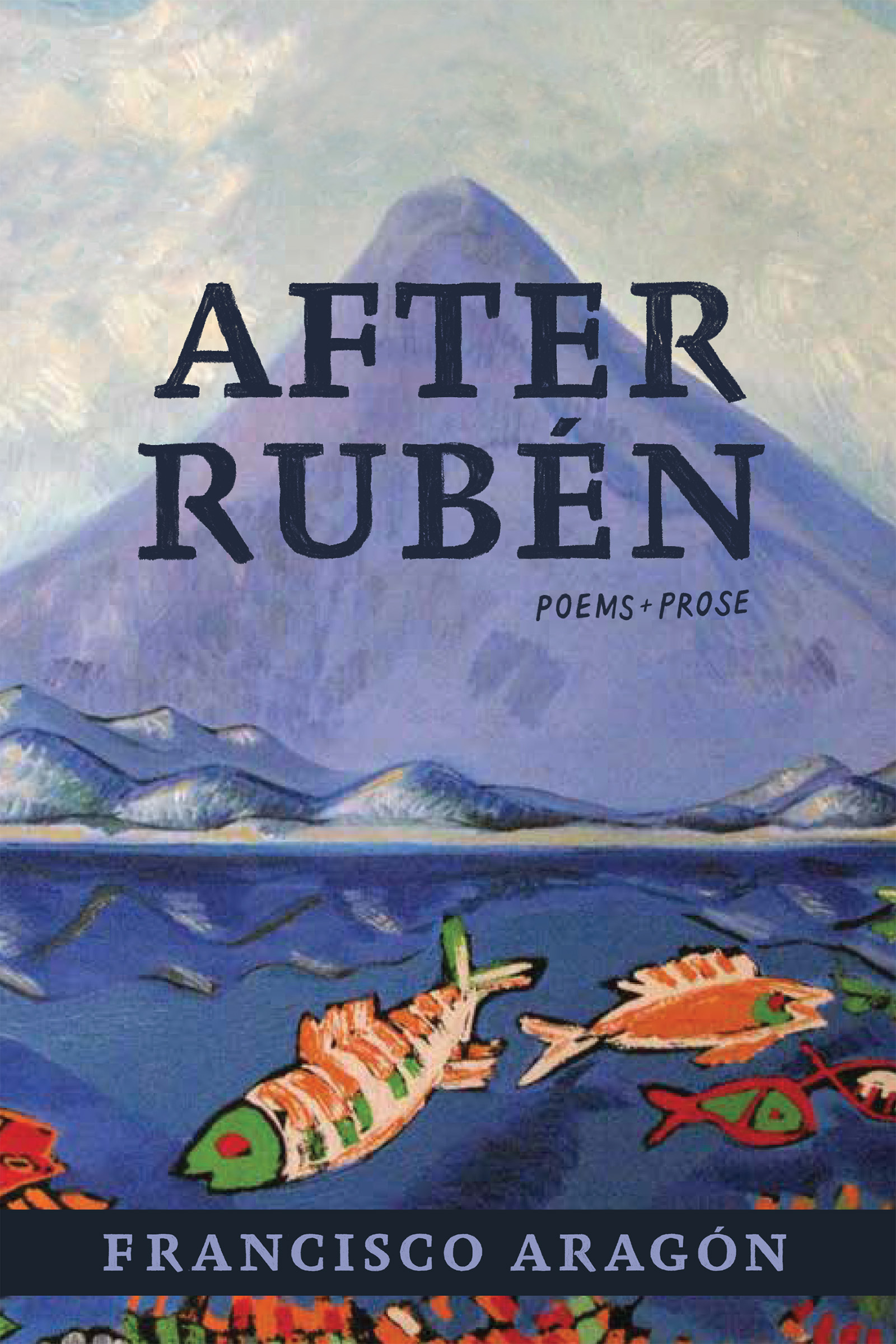 A painting of a mountain in the distance and fish swimming in a lake towards the bottom, with blue script that reads After Ruben poems and prose by Francisco Aragon.