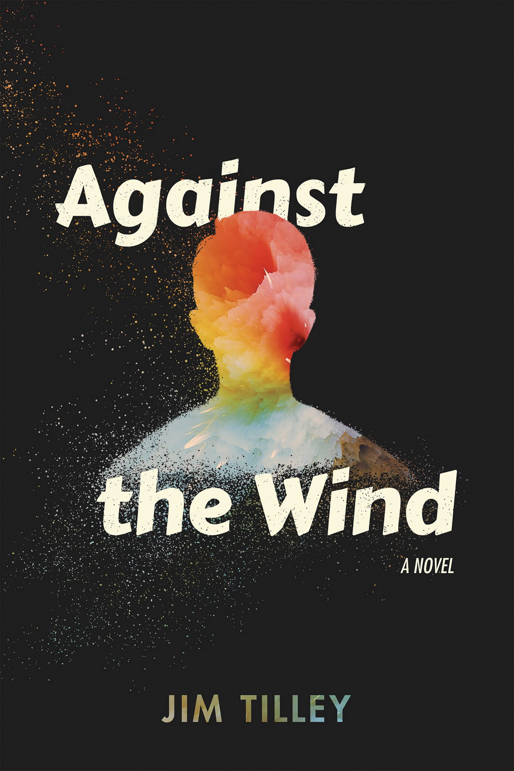A black background with a colorfully painted silhouette of a boy in the center and white script that reads Against the Wind a novel by Jim Tilley.