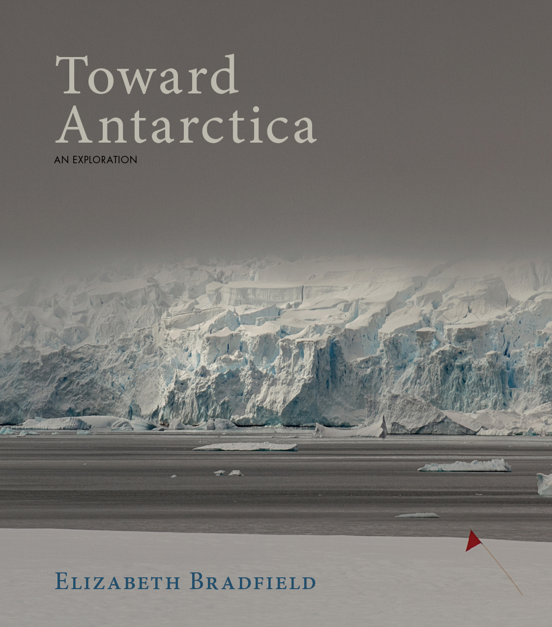 A photograph of the ice glaciers in Antartica and a red flag post towards the bottom and white script that reads Toward Antartica an exploration by Elizabeth Bradfield.
