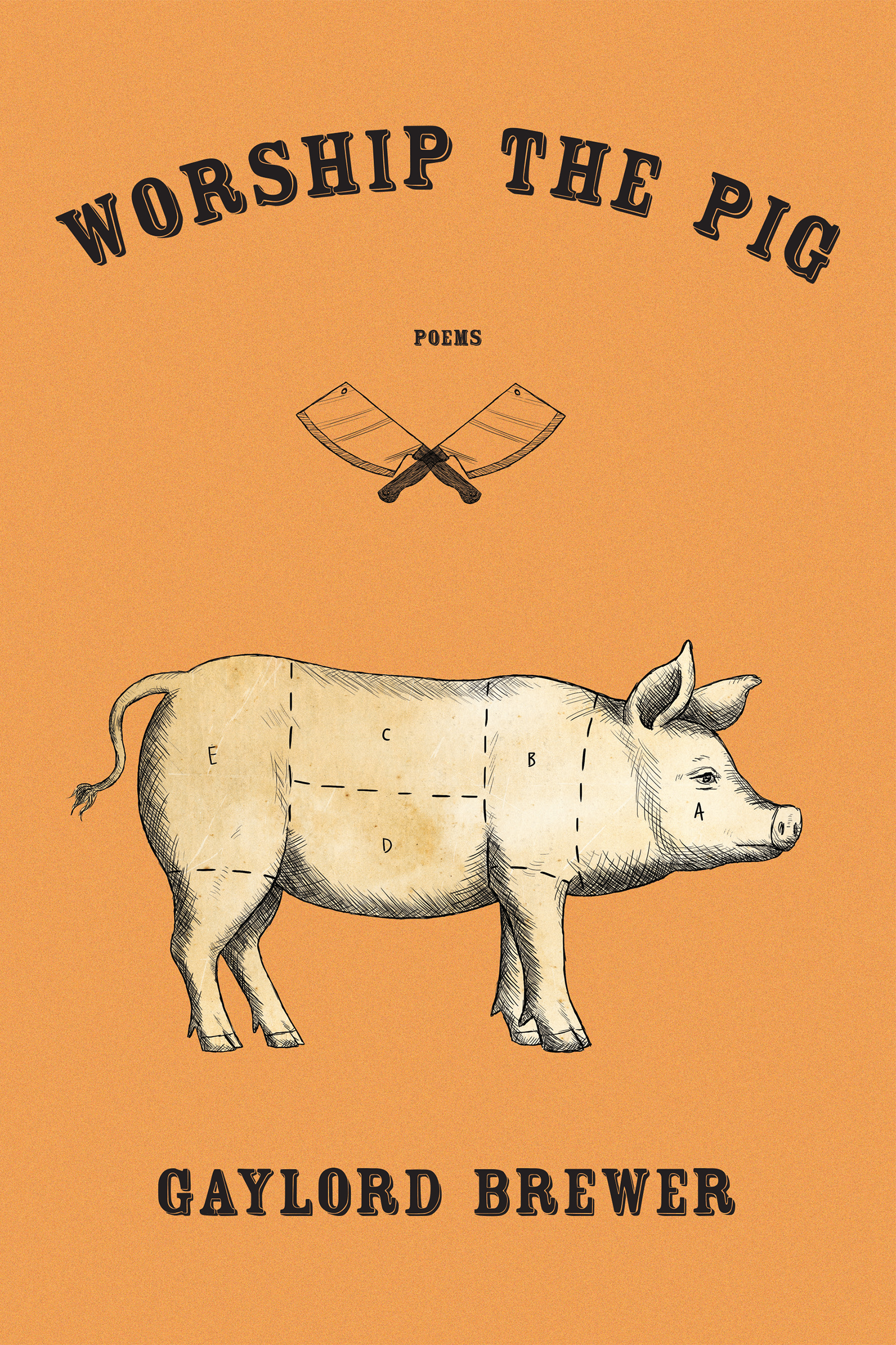 An orange background with a drawing of a pig at the bottom and two butcher knifes crisscrossed over each other on top with black script that reads Worship the Pig poems by Gaylord Brewer.