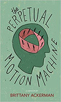 A green background with a sideways profile of a face at the center and a group of people walking in a circle at the center of it, with black script that reads The Perpetual Motion Machine a memoir by Brittany Ackerman.