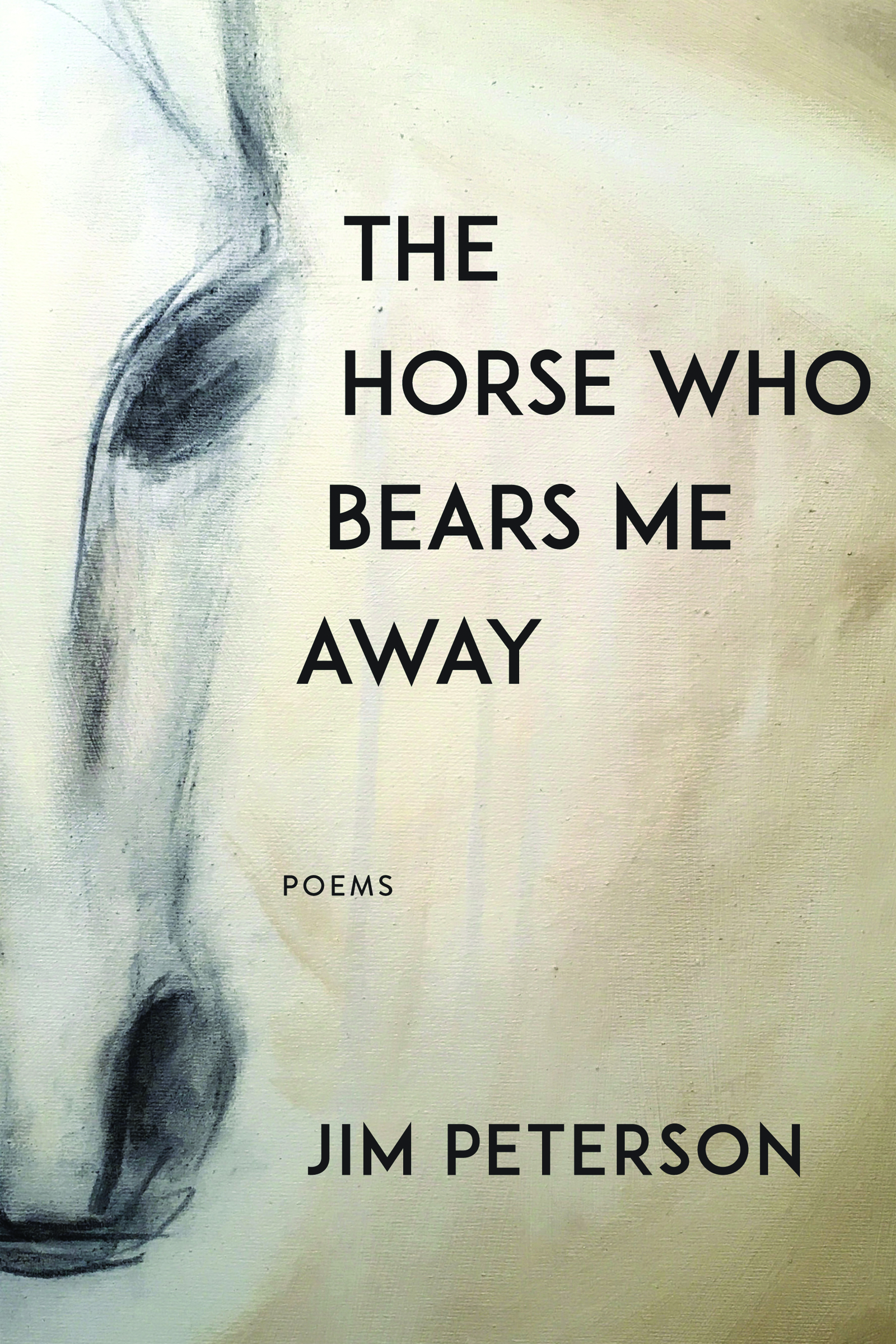 A charcoal sketch of the face of a horse with black text that reads The Horse Who Bears Me Away poems by Jim Peterson.