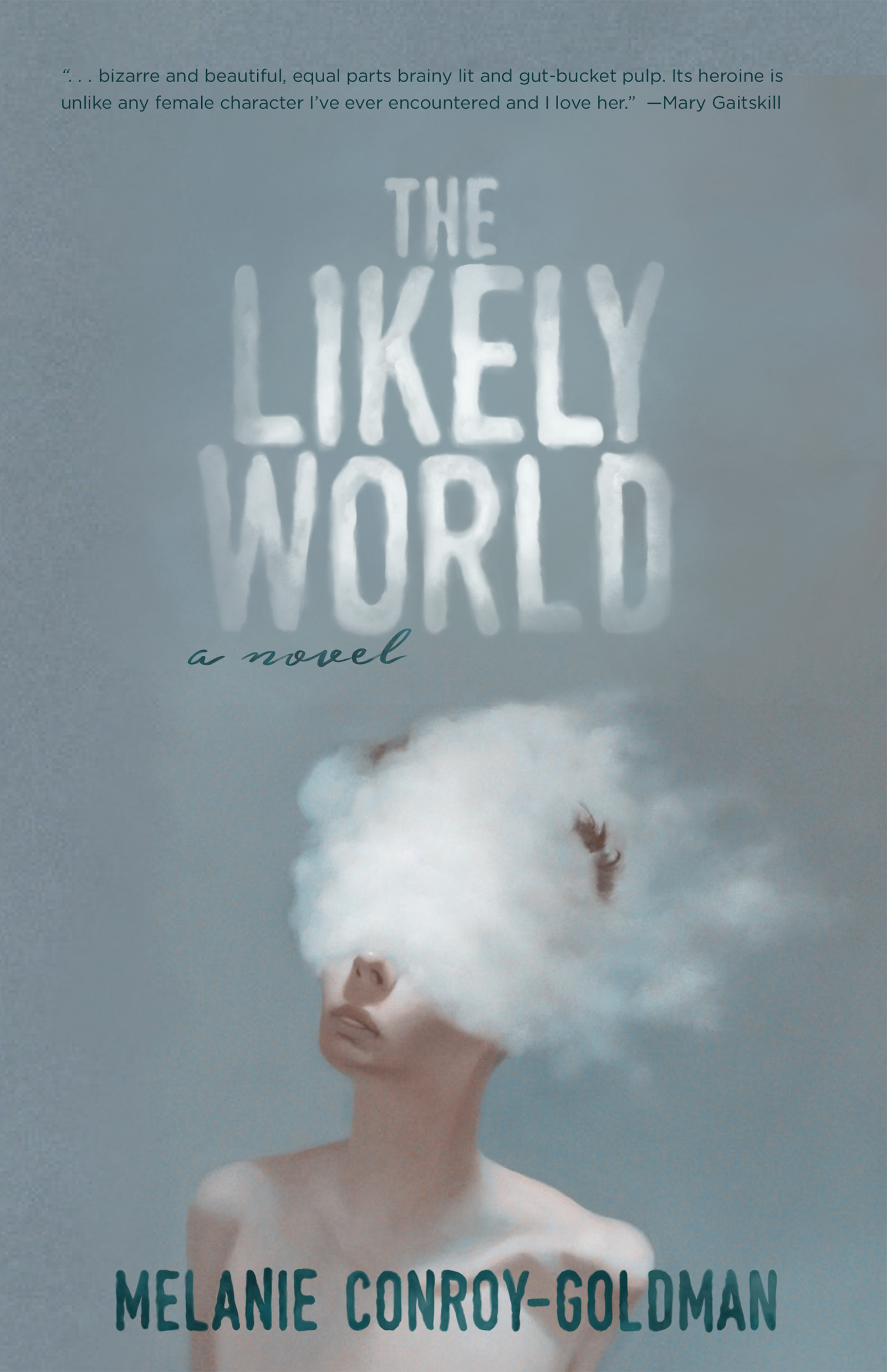 A grey background with a painting of a person who's head is submerged inside a cloud, with white typography made to look like clouds spelling out The Likely World a novel by Melanie Conroy Goldman.