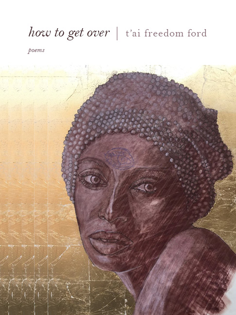 A design of a dark woman with a warp on her head and a third eye drawn on her forehead with script at the top that reads How to Get Over poems by T'ai Freedom Ford.