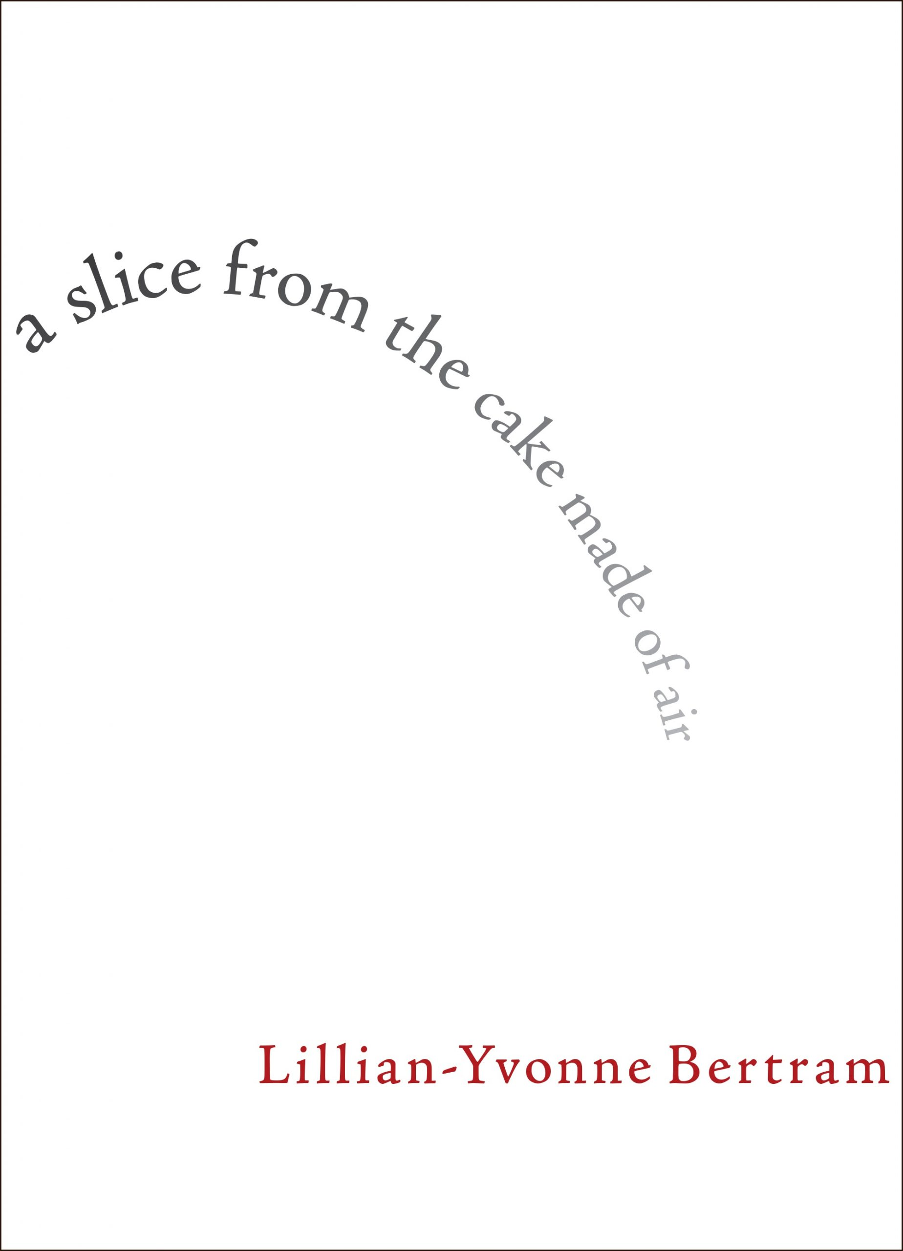 """Lowercase black text reads """"a slice from the cake made of air"""" is curved on a white background, red text at the bottom reads Lillian-Yvonne Bertram"""