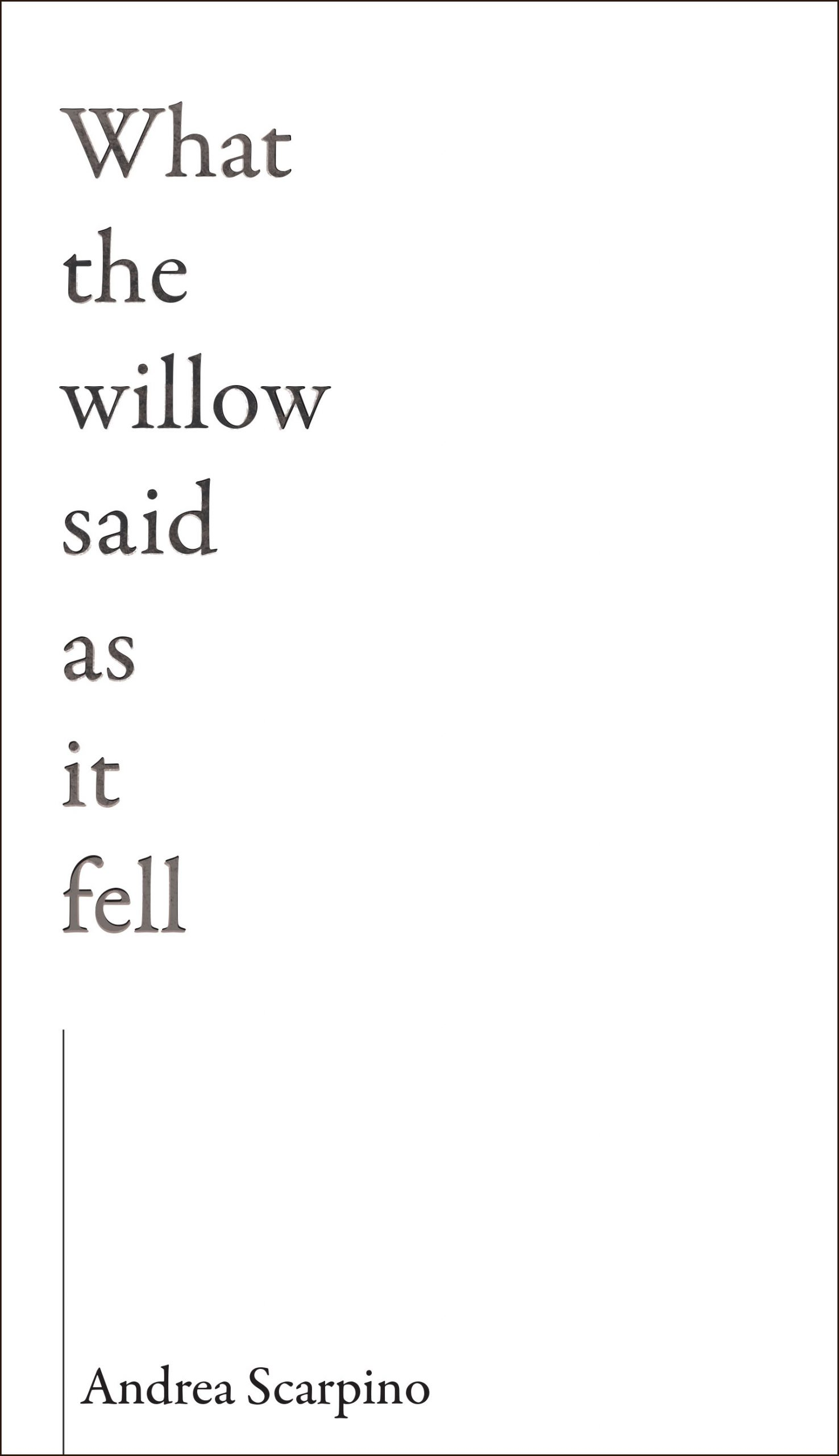 Black lettering flows down a blank white cover with one word on each line reading What the willow said as it fell by Andrea Scarpino.