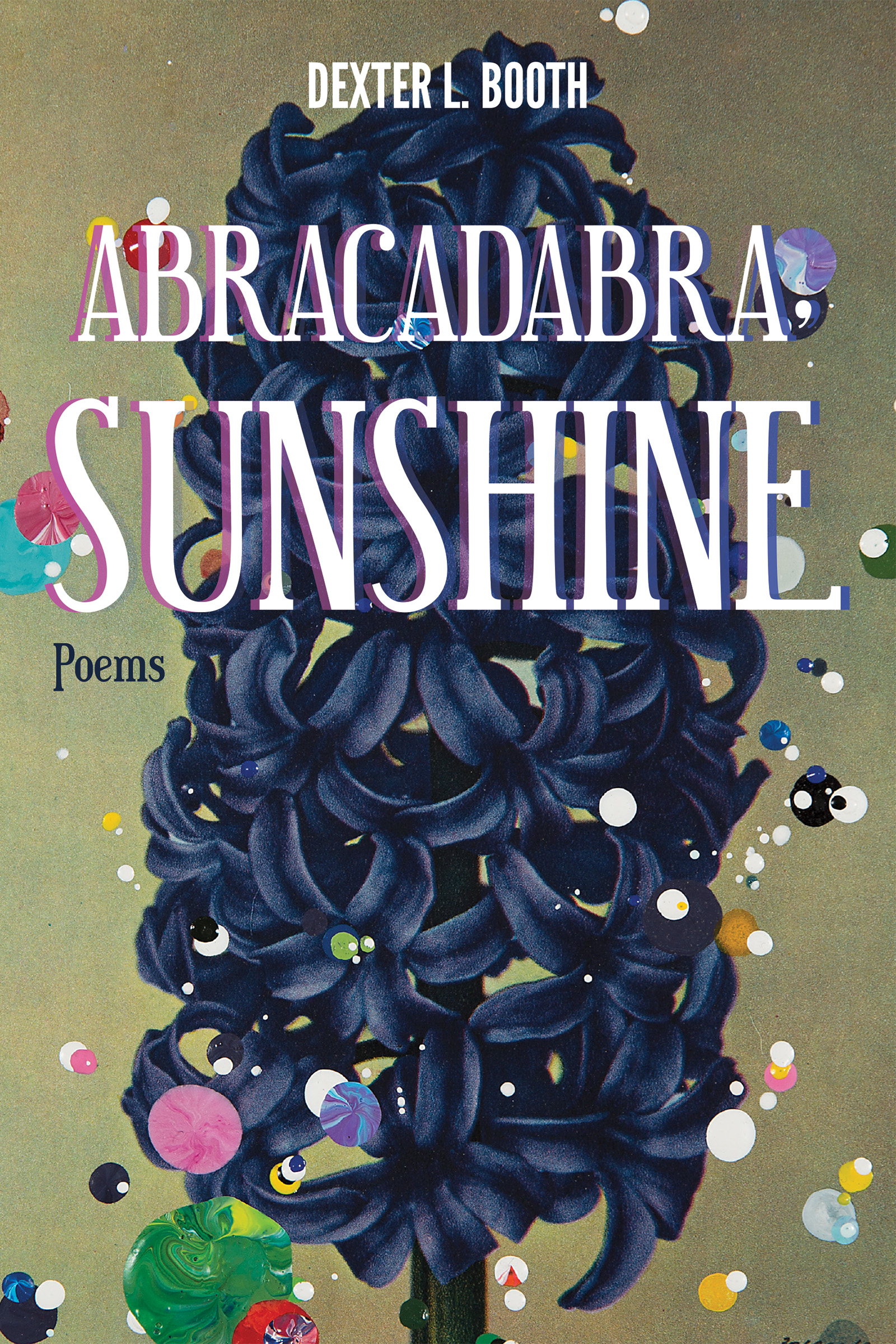 A blue painted flower with colorful paint drops dripped around the border with white text on top that reads Abracadabra Sunshine poems by Dexter L. Booth.
