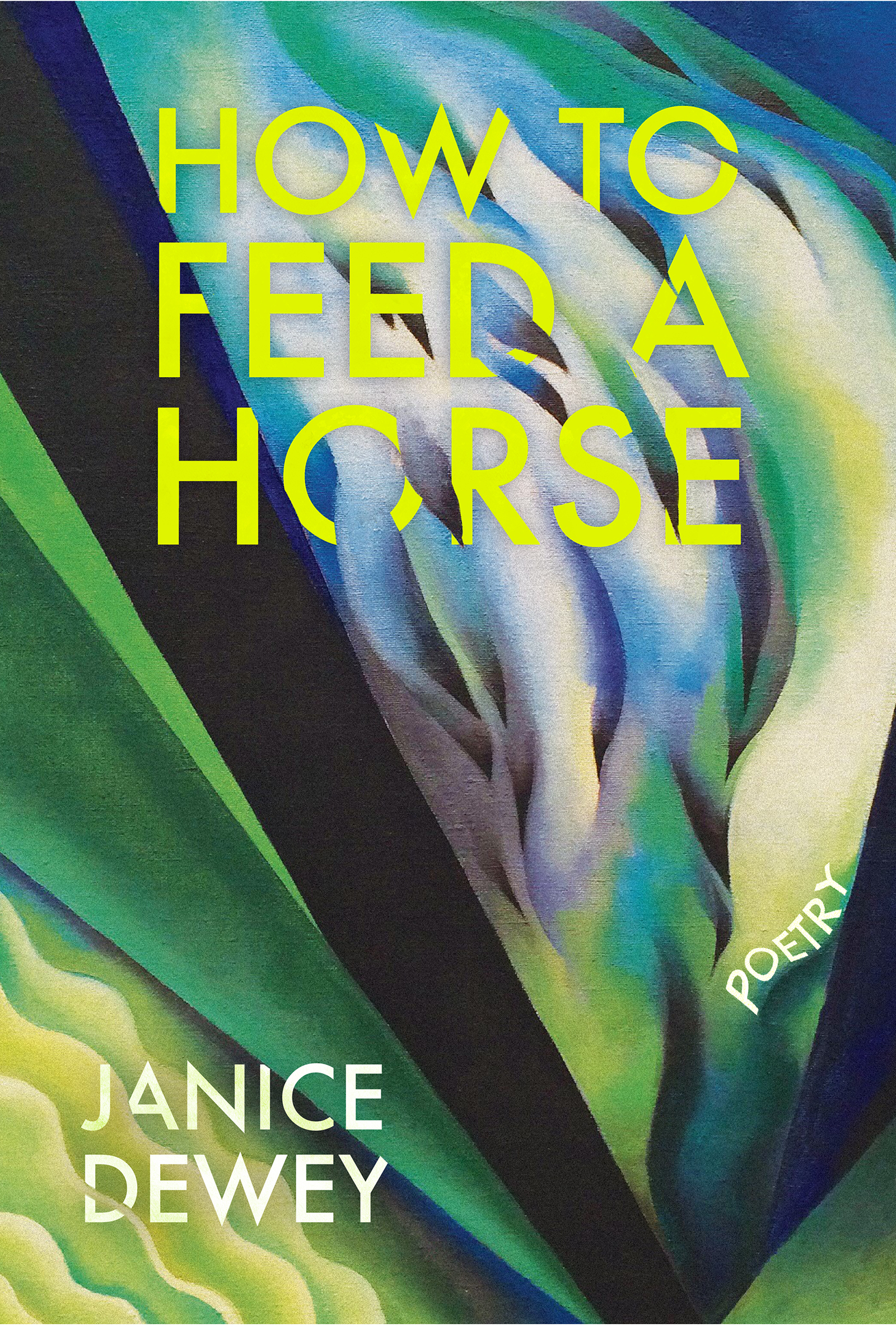 A green and blue abstract design with yellow script on top that reads How to Feed a Horse poetry by Janice Dewey.