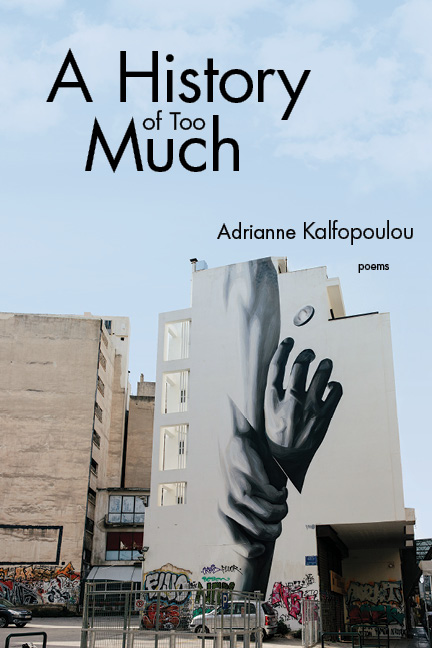 A photograph of a building in a city with a black and white graffiti of one hand holding another and black script that reads A History of Too Much poems by Adrianne Kalfopoulou.