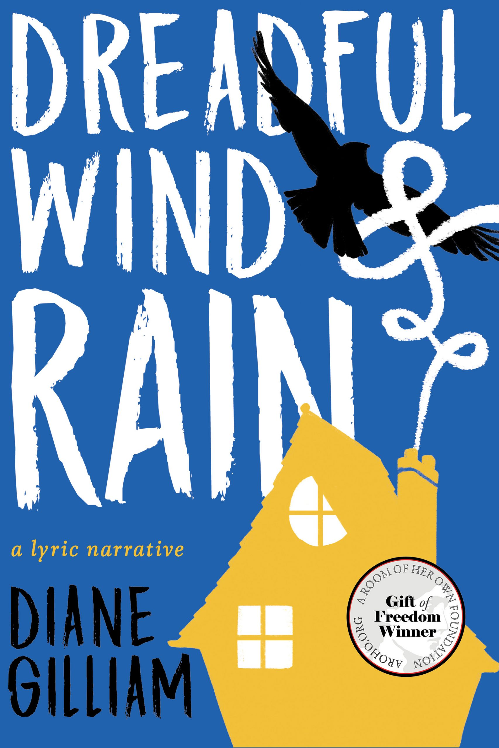 A blue background with a yellow house and a black bird with white script that reads Dreadful Wind & Rain a lyric narrative by Diane Gilliam.
