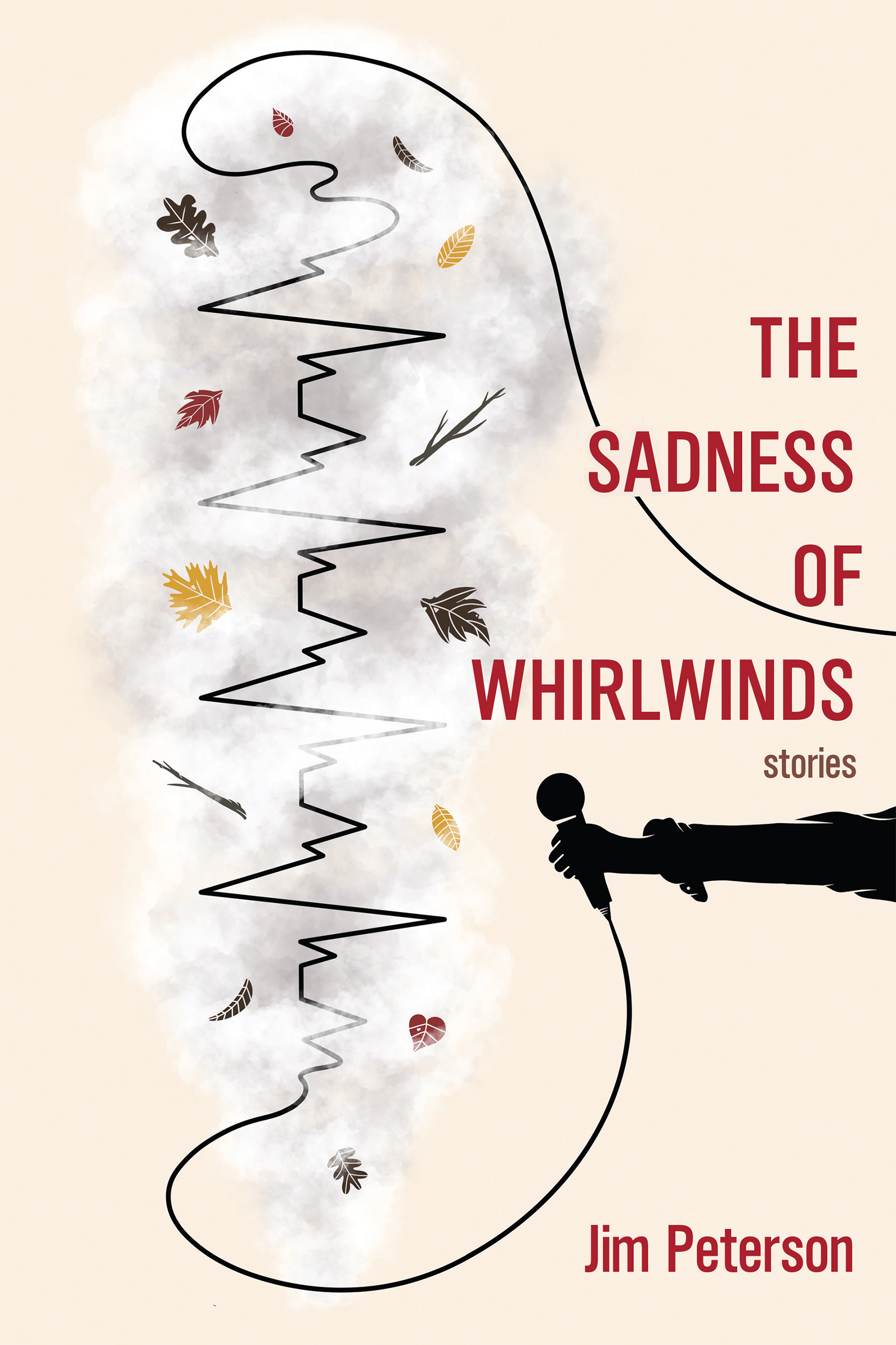 A cream cover with red script on the right side that reads The Sadness of Whirlwinds stories by Jim Peterson. Bellow the script there is an outstretched hand holding a microphone whose cable attached transforms into an outlined tune, with fall leaves swirling around.