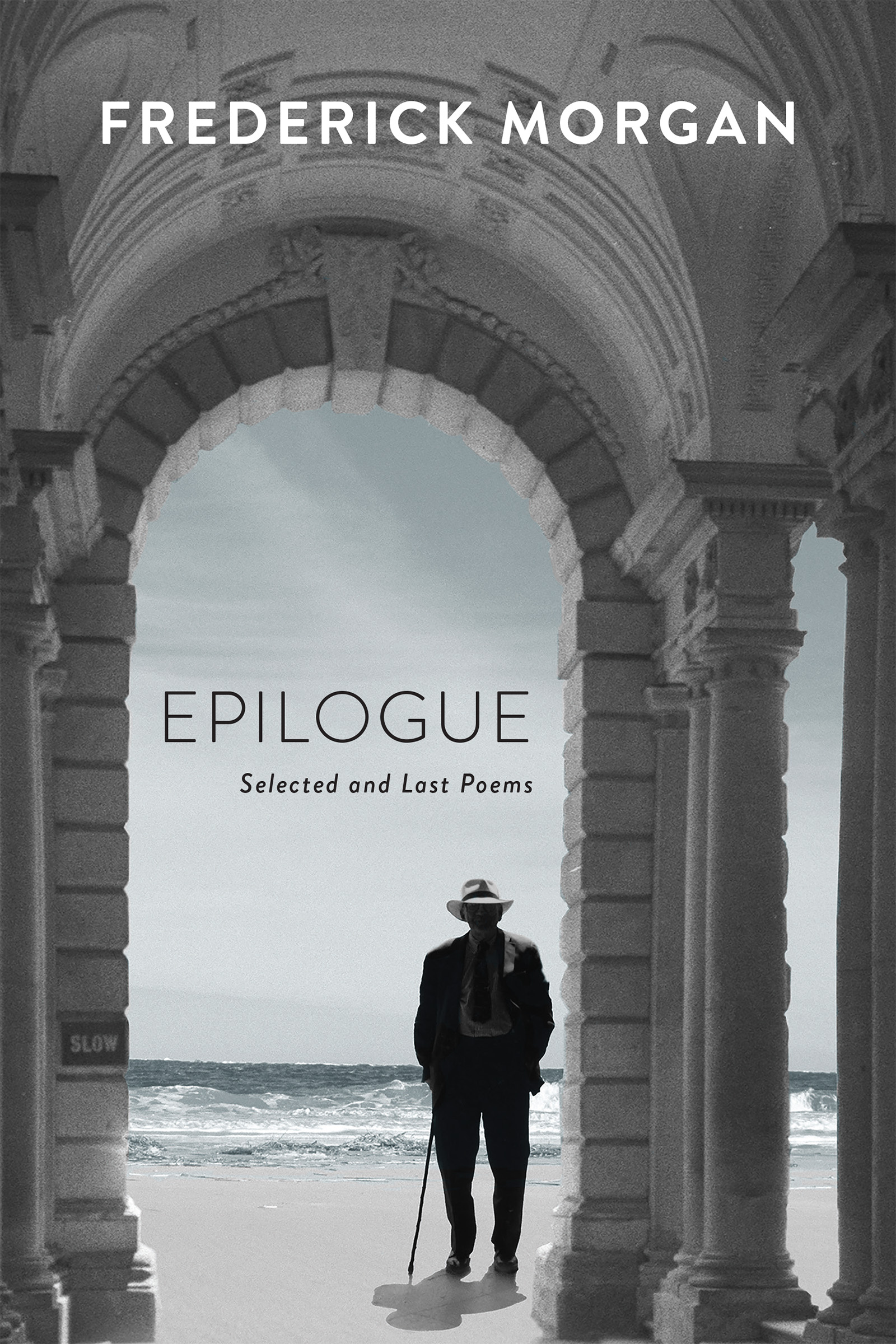 """A man stands under a marble arch looking out at a beach, white text says """"Frederick Morgan"""" at the top, text in the middle says """"Epilogue Selected and Last Poems"""""""